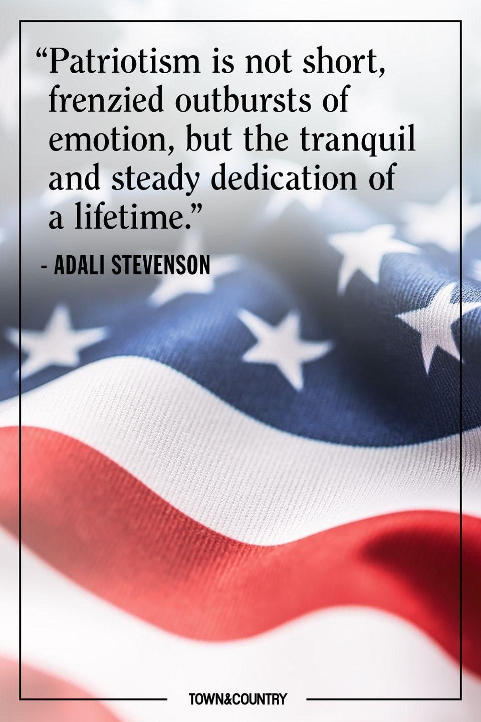 "<p>""Patriotism is not short, frenzied outburts of emotion, but the tranquil and steady dedication of a lifetime."" </p><p>– Adlai Stevenson</p>"