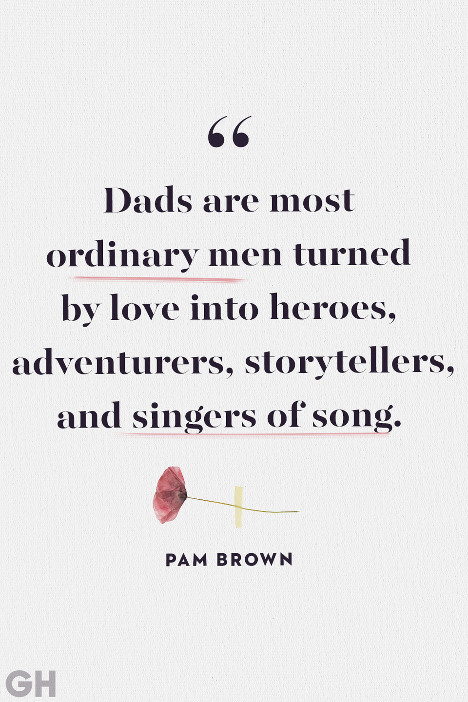 """<p>""""Dads are most ordinary men turned by love into heroes, adventurers, storytellers, and singers of song.""""</p>"""