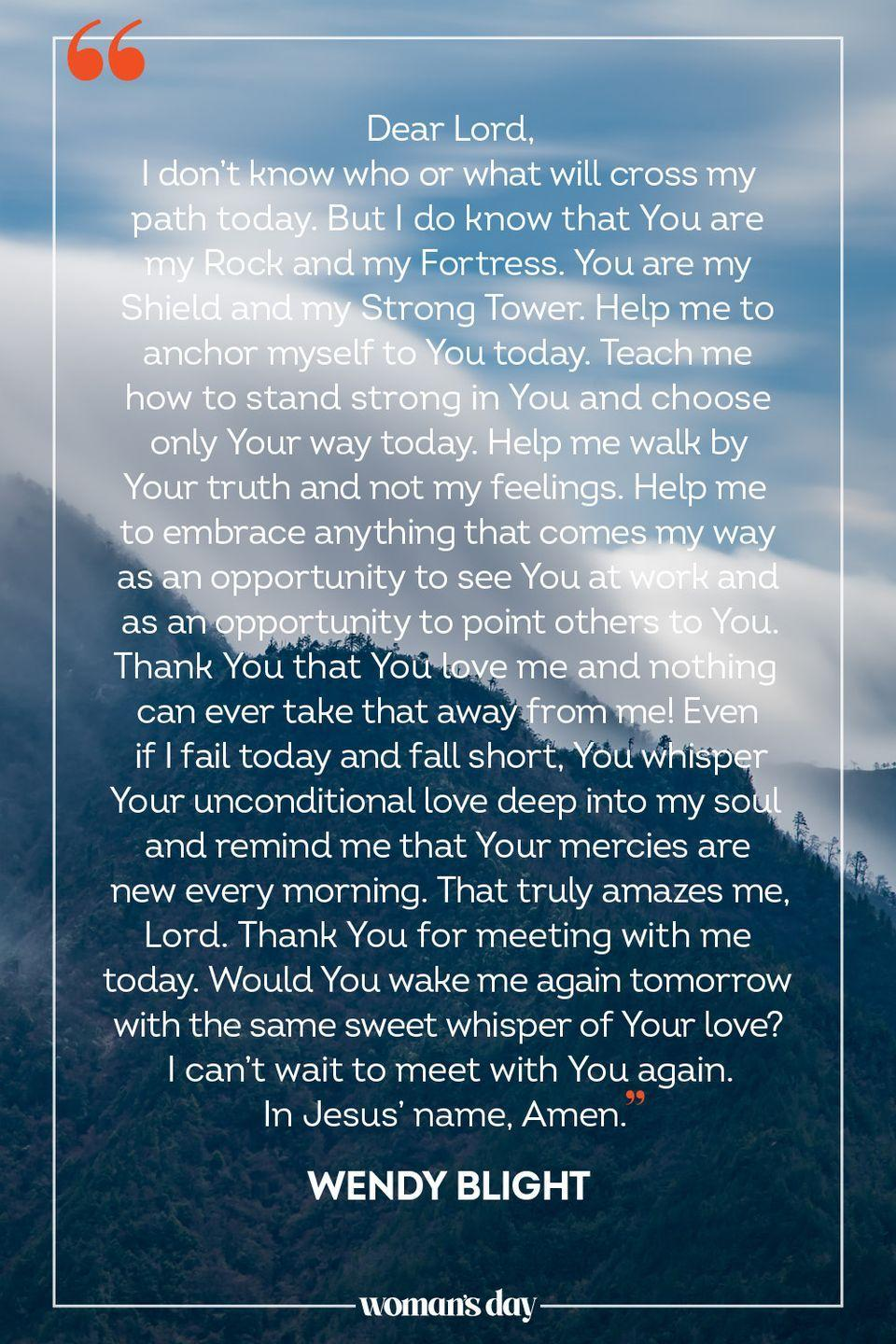 """<p>Dear Lord, </p><p>I don't know who or what will cross my path today. But I do know that You are my Rock and my Fortress. You are my Shield and my Strong Tower. Help me to anchor myself to You today. Teach me how to stand strong in You and choose only Your way today. Help me walk by Your truth and not my feelings. Help me to embrace anything that comes my way as an opportunity to see You at work and as an opportunity to point others to You. Thank You that You love me and nothing can ever take that away from me! Even if I fail today and fall short, You whisper Your unconditional love deep into my soul and remind me that Your mercies are new every morning. That truly amazes me, Lord. Thank You for meeting with me today. Would You wake me again tomorrow with the same sweet whisper of Your love? I can't wait to meet with You again. </p><p>In Jesus' name, Amen.</p><p>— <a href=""""https://www.crosswalk.com/devotionals/encouragement/my-morning-prayer-encouragement-for-today-october-20-2014.html"""" rel=""""nofollow noopener"""" target=""""_blank"""" data-ylk=""""slk:Wendy Blight"""" class=""""link rapid-noclick-resp"""">Wendy Blight</a></p>"""