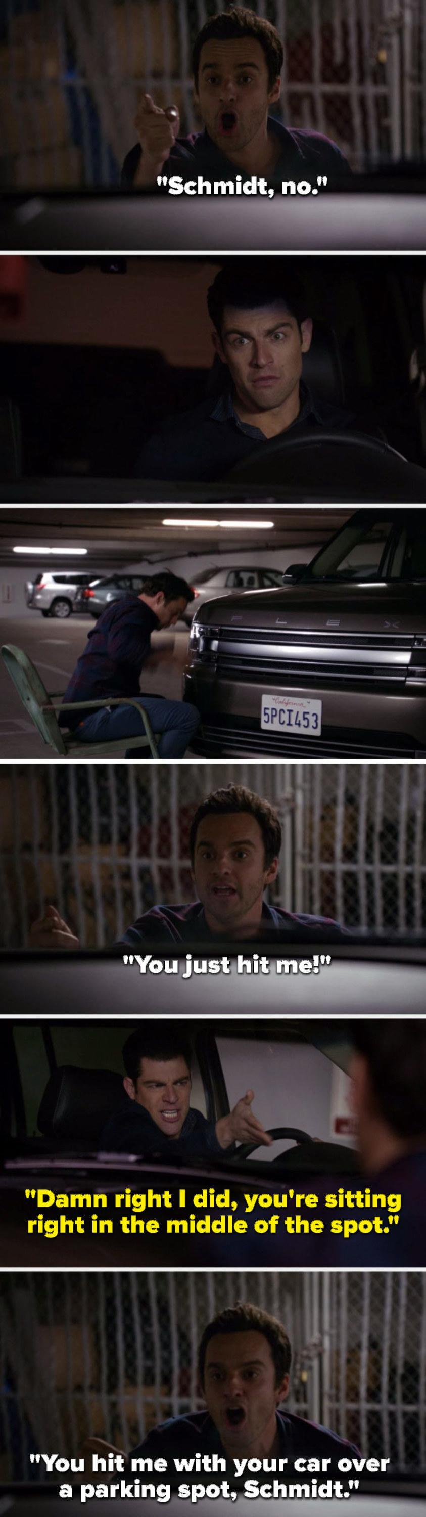 Nick says, Schmidt, no, Schmidt hits Nick and Nick says, You just hit me, Schmidt says, Damn right I did, you're sitting right in the middle of the spot, and Nick says, You hit me with your car over a parking spot, Schmidt