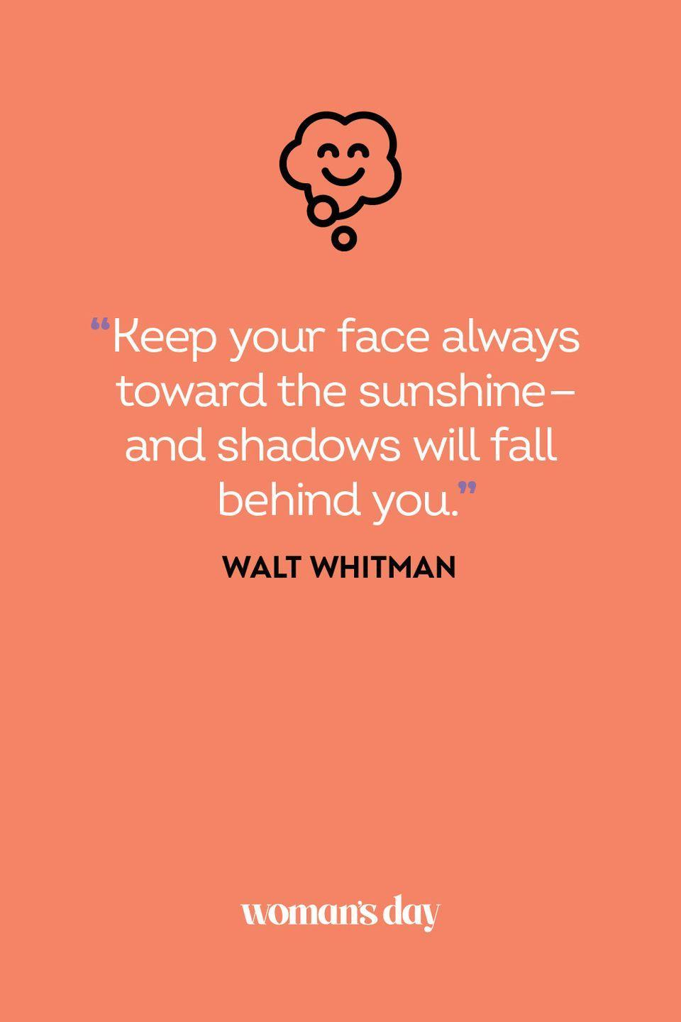 <p>Keep your face always toward the sunshine—and shadows will fall behind you.</p>