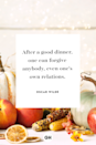 <p>After a good dinner, one can forgive anybody, even one's own relations.</p>