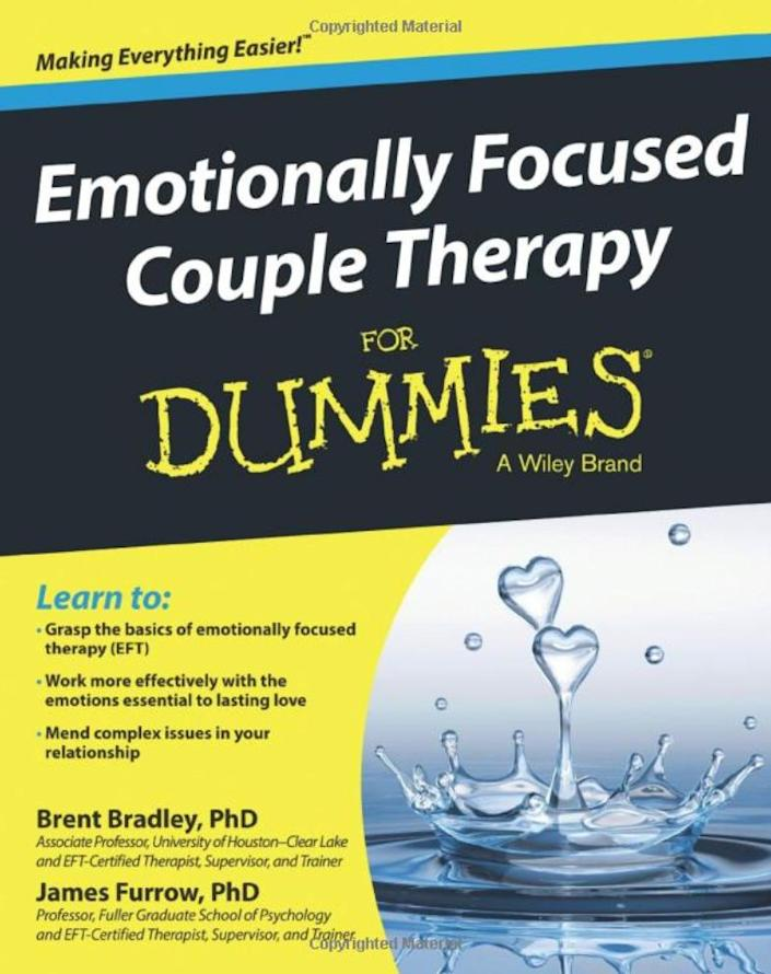 """""""Emotionally Focused Couple Therapy (EFT) has been proven to be the most helpful couple therapy approach. Given that my clients respond so positively to EFT, I often recommend this book to those who want a deeper understanding of our work together. There are difficult-to-explain concepts broken down really well in the book for the layperson to grasp. I see this book as going 'behind the curtain' to learn what a couples therapist does to help them get out of dysfunctional patterns, defensive behavior, fighting and disconnection. The case studies that are woven throughout the book show off the skill set and wisdom the authors possess."""" -- <a href=""""https://www.thetalkingsolution.com/"""" rel=""""nofollow noopener"""" target=""""_blank"""" data-ylk=""""slk:Marni Feuerman"""" class=""""link rapid-noclick-resp"""">Marni Feuerman</a><i>, a psychotherapist in Boca Raton, Florida and the author of """"Ghosted and Breadcrumbed: Stop Falling for Unavailable Men and Get Smart About Healthy Relationships""""<br></i><br><br><strong>Get&nbsp;<a href=""""https://www.amazon.com/Emotionally-Focused-Couple-Therapy-Dummies/dp/1118512316/ref=sr_1_3?keywords=Emotionally+Focused+Couple+Therapy+for+Dummies&amp;qid=1566585302&amp;s=books&amp;sr=1-3&amp;tag=thehuffingtop-20"""" rel=""""nofollow noopener"""" target=""""_blank"""" data-ylk=""""slk:&quot;Emotionally Focused Couple Therapy for Dummies&quot; by Brent Bradley and James Furrow"""" class=""""link rapid-noclick-resp"""">""""Emotionally Focused Couple Therapy for Dummies"""" by Brent Bradley and James Furrow</a></strong>"""