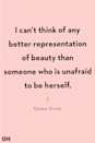 "<p>""I can't think of any better representation of beauty than someone who is unafraid to be herself."" </p><p><strong>RELATED: <a href=""https://www.goodhousekeeping.com/life/g5080/life-quotes/"" rel=""nofollow noopener"" target=""_blank"" data-ylk=""slk:35 Life Quotes That'll Motivate You to Take That Next Step"" class=""link rapid-noclick-resp"">35 Life Quotes That'll Motivate You to Take That Next Step</a></strong></p>"