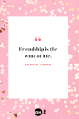 <p>Friendship is the wine of life. </p>