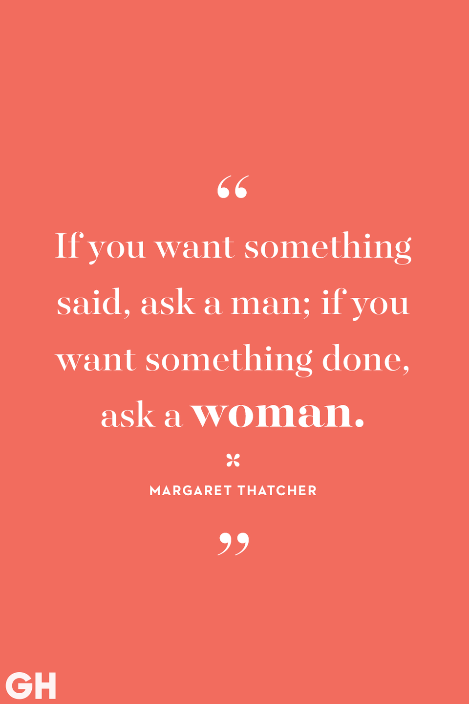 <p>If you want something said, ask a man; if you want something done, ask a woman.</p>