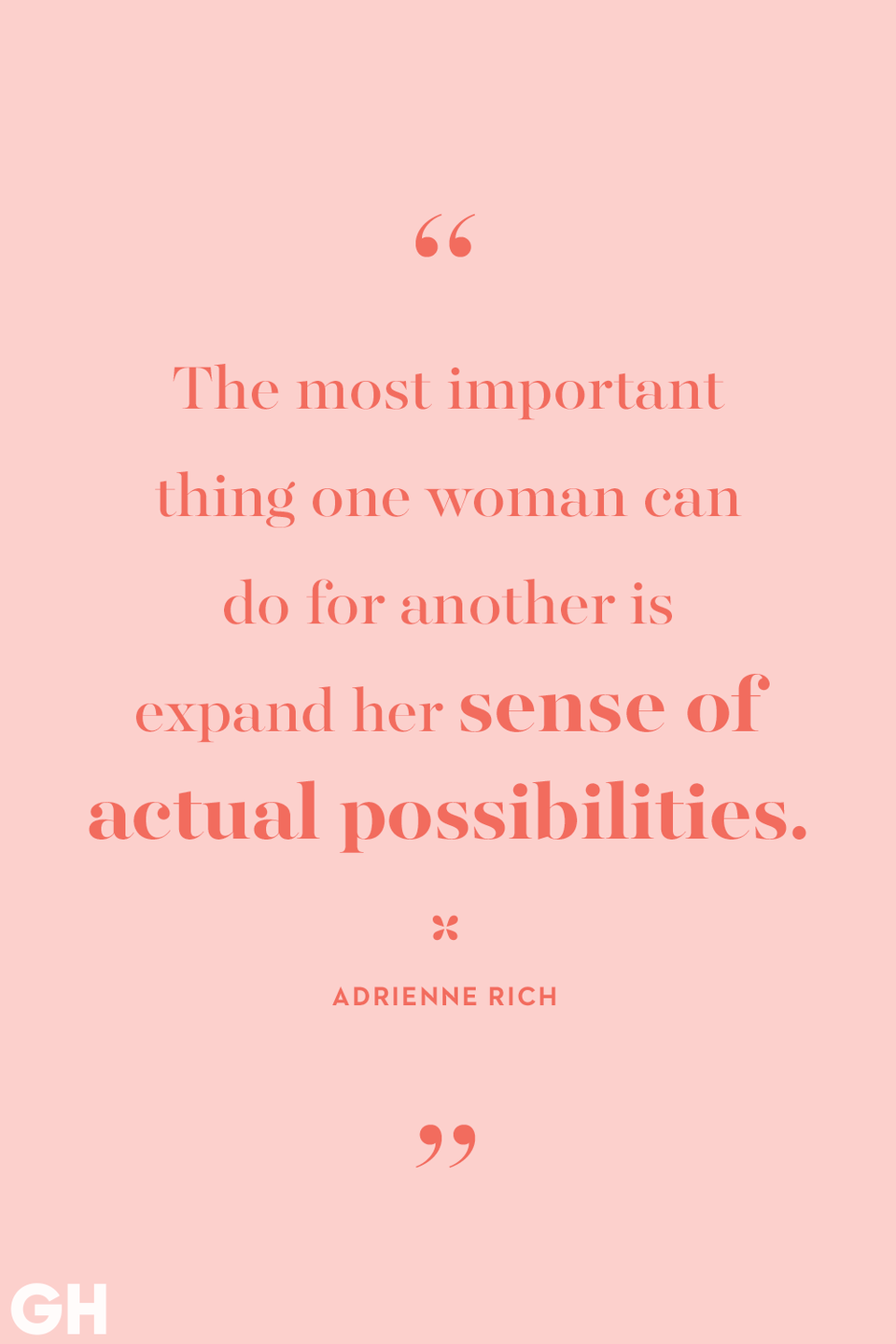 <p>The most important thing one woman can do for another is expand her sense of actual possibilities.</p>