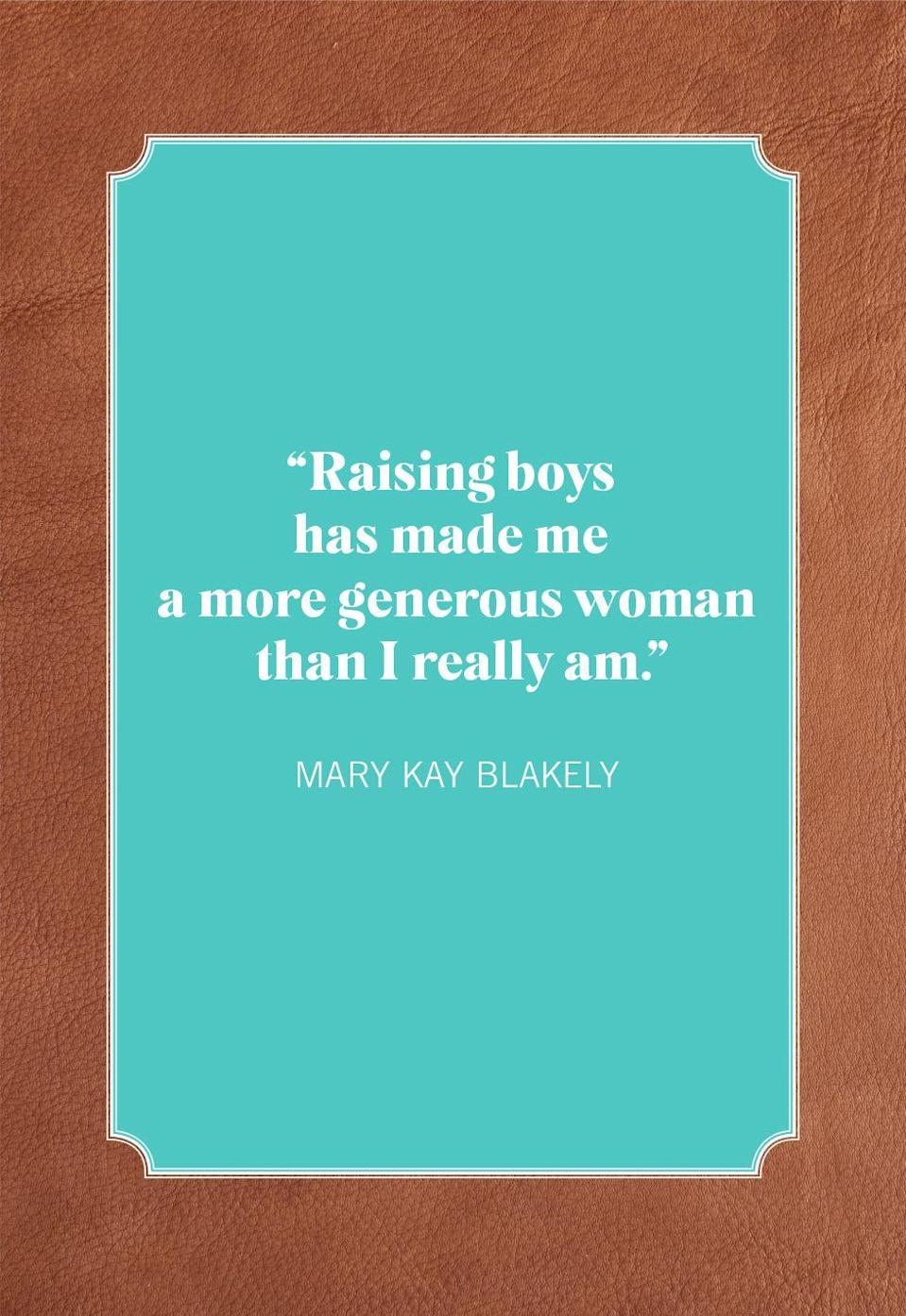 """<p>""""Raising boys has made me a more generous woman than I really am.""""</p>"""
