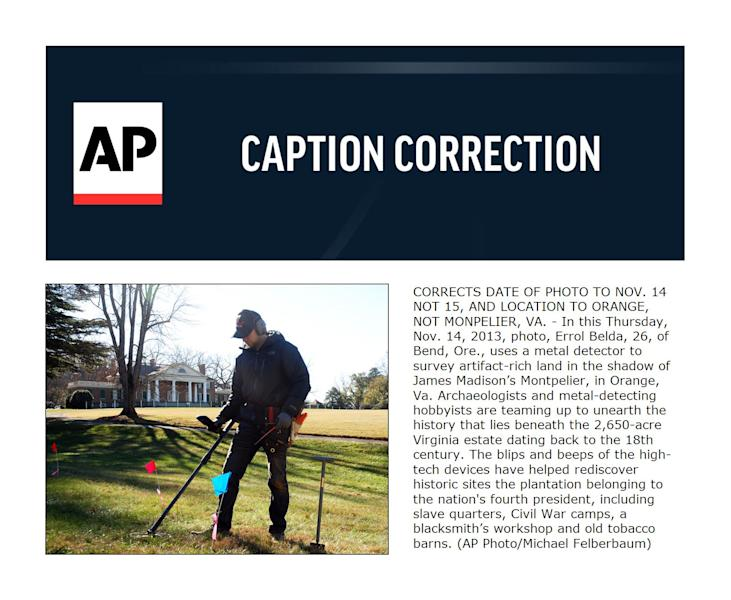 CORRECTS DATE OF PHOTO TO NOV. 14 NOT 15, AND LOCATION TO ORANGE, NOT MONPELIER, VA. - In this Thursday, Nov. 14, 2013, photo, Errol Belda, 26, of Bend, Ore., uses a metal detector to survey artifact-rich land in the shadow of James Madison's Montpelier, in Orange, Va. Archaeologists and metal-detecting hobbyists are teaming up to unearth the history that lies beneath the 2,650-acre Virginia estate dating back to the 18th century. The blips and beeps of the high-tech devices have helped rediscover historic sites the plantation belonging to the nation's fourth president, including slave quarters, Civil War camps, a blacksmith's workshop and old tobacco barns. (AP Photo/Michael Felberbaum)