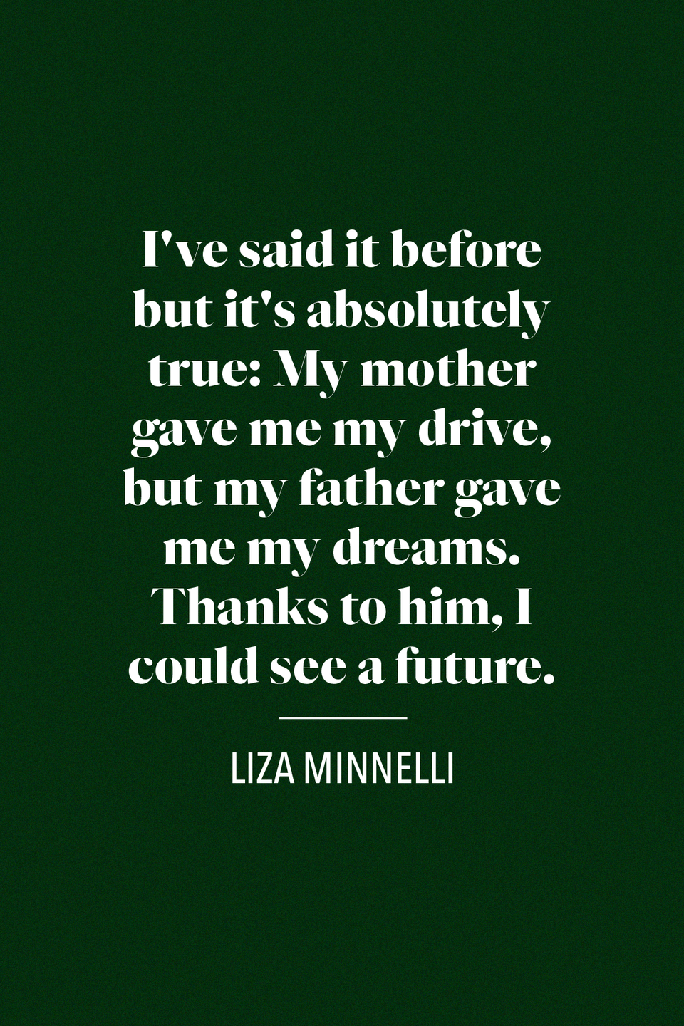 "<p>""I've said it before but it's absolutely true: My mother gave me my drive, but my father gave me my dreams. Thanks to him, I could see a future,"" Academy Award winner Liza Minnelli said in a<a href=""https://www.nytimes.com/1984/03/04/arts/remembering-mama-with-liza-minnelli.html"" rel=""nofollow noopener"" target=""_blank"" data-ylk=""slk:New York Times article"" class=""link rapid-noclick-resp""> <em>New York Times</em> article </a>originally published in 1996, about her father Vincente Minnelli, a famed director.</p>"