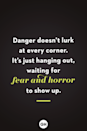 <p>Danger doesn't lurk at every corner. It's just hanging out, waiting for fear and horror to show up.</p>