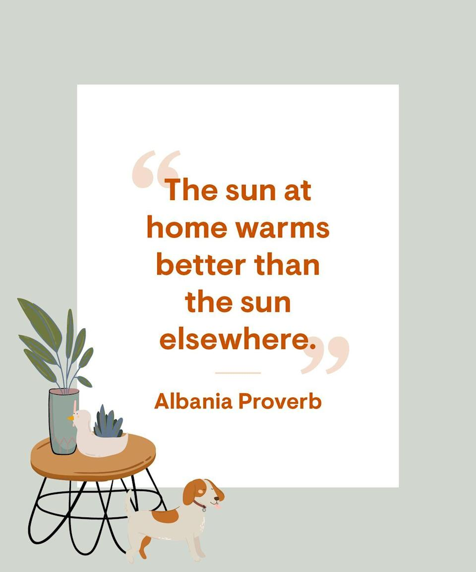 <p>The sun at home warms better than the sun elsewhere.</p>