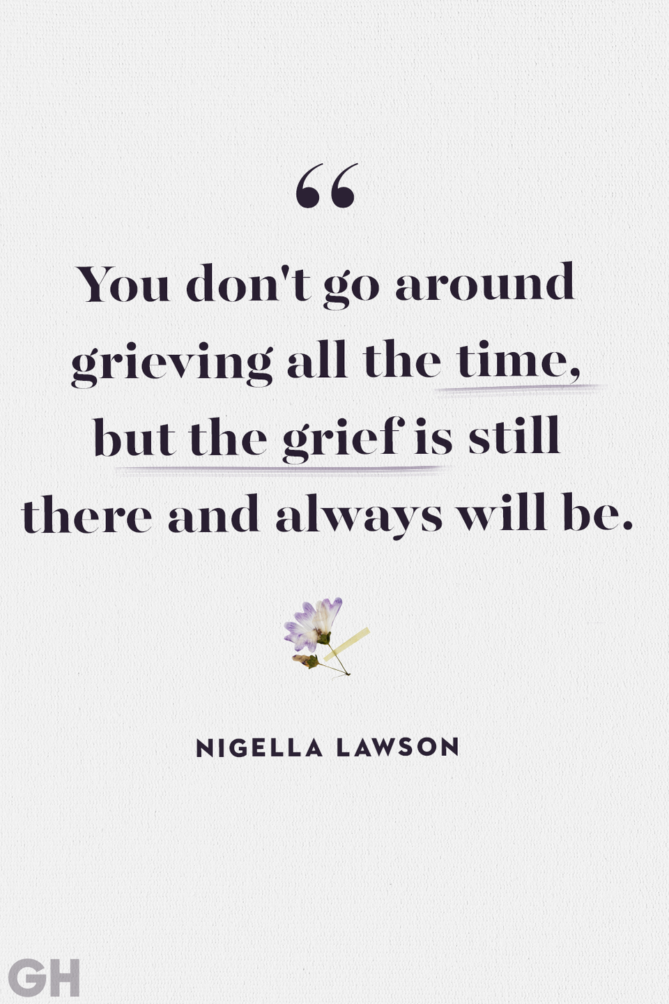 <p>You don't go around grieving all the time, but the grief is still there and always will be.</p>