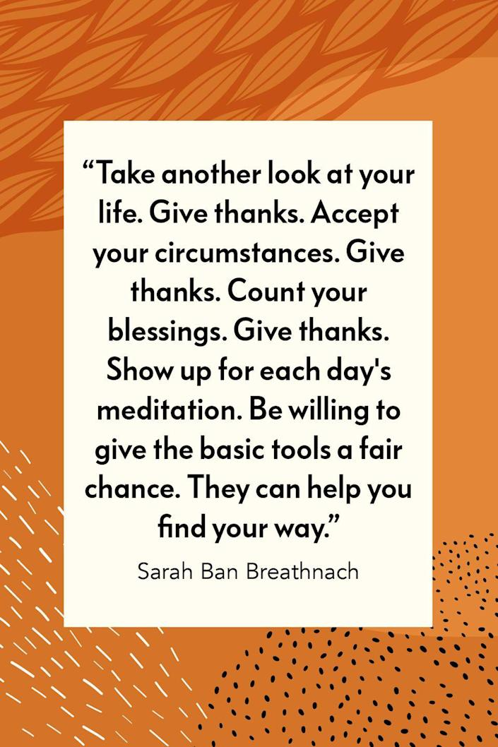 """<p>Author Sarah Ban Breathnach wrote in her #1 <em>New York Times</em> bestselling book, <em><a href=""""https://www.amazon.com/Simple-Abundance-Daybook-Comfort-Joy/dp/0446563595?tag=syn-yahoo-20&ascsubtag=%5Bartid%7C10072.g.28721147%5Bsrc%7Cyahoo-us"""" rel=""""nofollow noopener"""" target=""""_blank"""" data-ylk=""""slk:Simple Abundance: A Daybook of Comfort and Joy"""" class=""""link rapid-noclick-resp"""">Simple Abundance: A Daybook of Comfort and Joy</a></em>, """"Take another look at your life. Give thanks. Accept your circumstances. Give thanks. Count your blessings. Give thanks. Show up for each day's meditation. Be willing to give the basic tools a fair chance. They can help you find your way.""""<br></p>"""