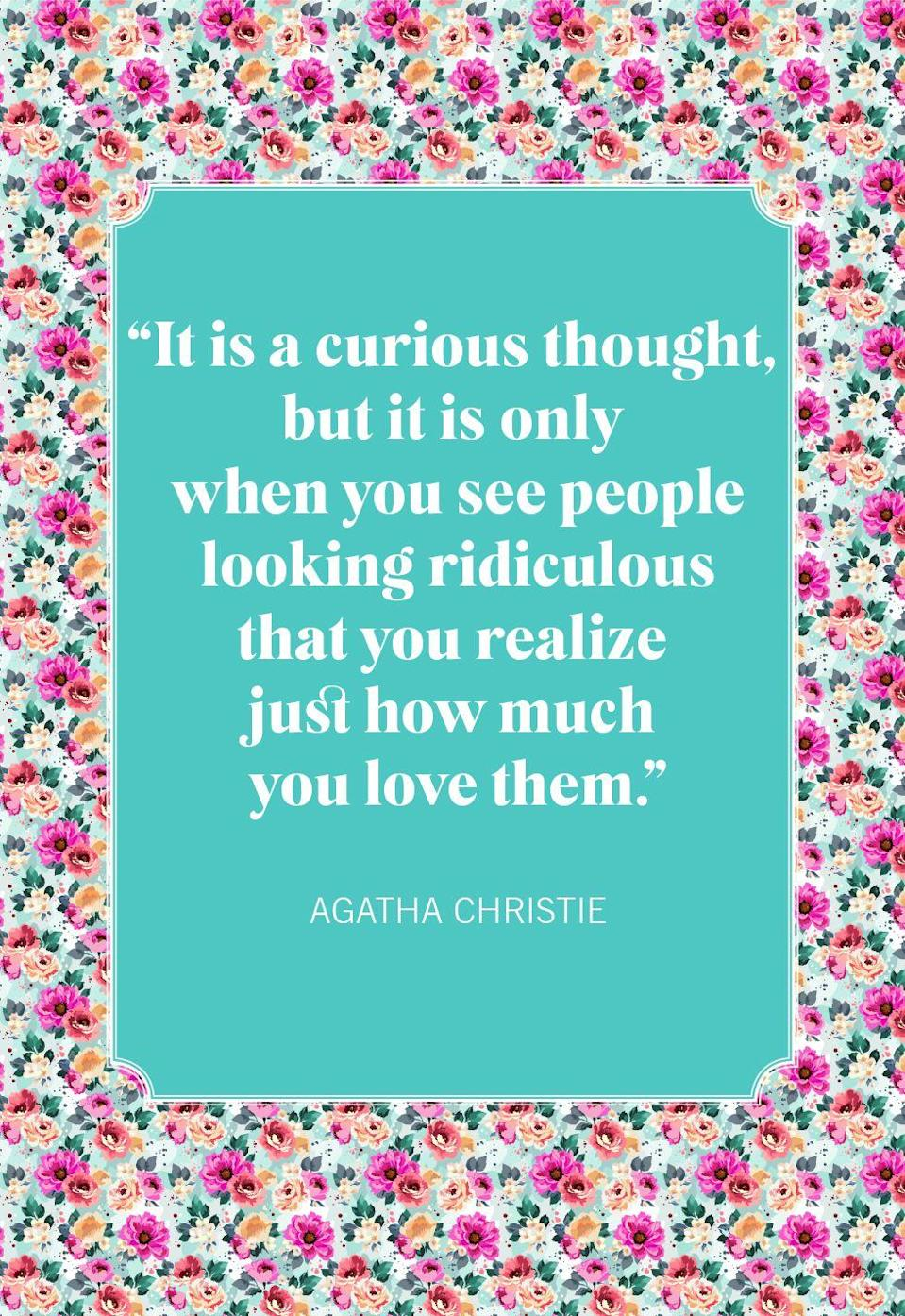 """<p>""""It is a curious thought, but it is only when you see people looking ridiculous that you realize just how much you love them.""""</p>"""