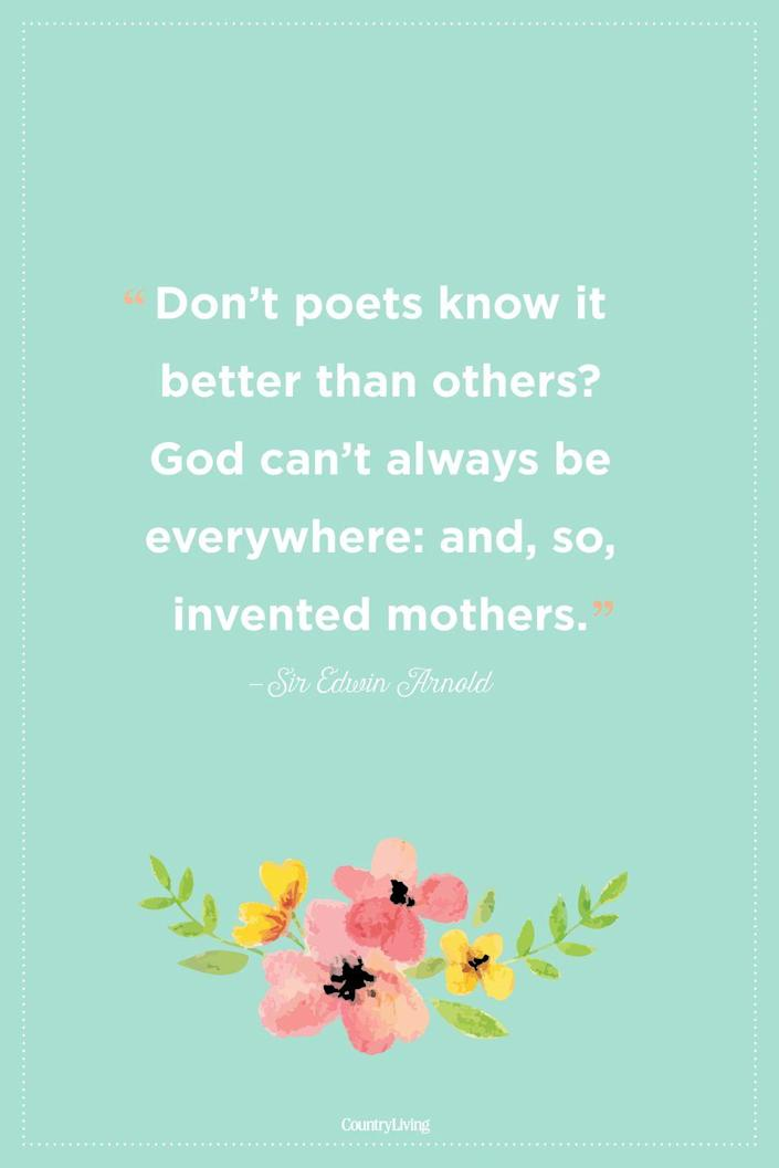 """<p>""""Don't poets know it better than others? God can't always be everywhere: and, so, invented mothers."""" </p><p><strong>RELATED: </strong><a href=""""https://www.countryliving.com/life/g3077/spring-quotes/"""" rel=""""nofollow noopener"""" target=""""_blank"""" data-ylk=""""slk:Beautiful Spring Quotes That Will Make You Smile"""" class=""""link rapid-noclick-resp"""">Beautiful Spring Quotes That Will Make You Smile</a><br></p>"""