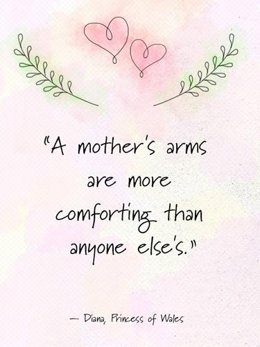 """<div class=""""caption-credit"""">Photo by: Namie Genkin</div><div class=""""caption-title"""">Diana, Princess of Wales</div>""""A mother's arms are more comforting than anyone else's."""" - Diana, Princess of Wales <p> <b>Plus: <br> <a rel=""""nofollow noopener"""" href=""""http://www.countryliving.com/cooking/recipes/brunch-recipes"""" target=""""_blank"""" data-ylk=""""slk:74 Easy and Delicious Brunch Recipes »"""" class=""""link rapid-noclick-resp"""">74 Easy and Delicious Brunch Recipes »</a> <br> <a rel=""""nofollow noopener"""" href=""""http://www.countryliving.com/cooking/about-food/mothers-day-breakfast-in-bed"""" target=""""_blank"""" data-ylk=""""slk:15 Foolproof Breakfast in Bed Recipes for Mother's Day »"""" class=""""link rapid-noclick-resp"""">15 Foolproof Breakfast in Bed Recipes for Mother's Day »</a></b> </p>"""