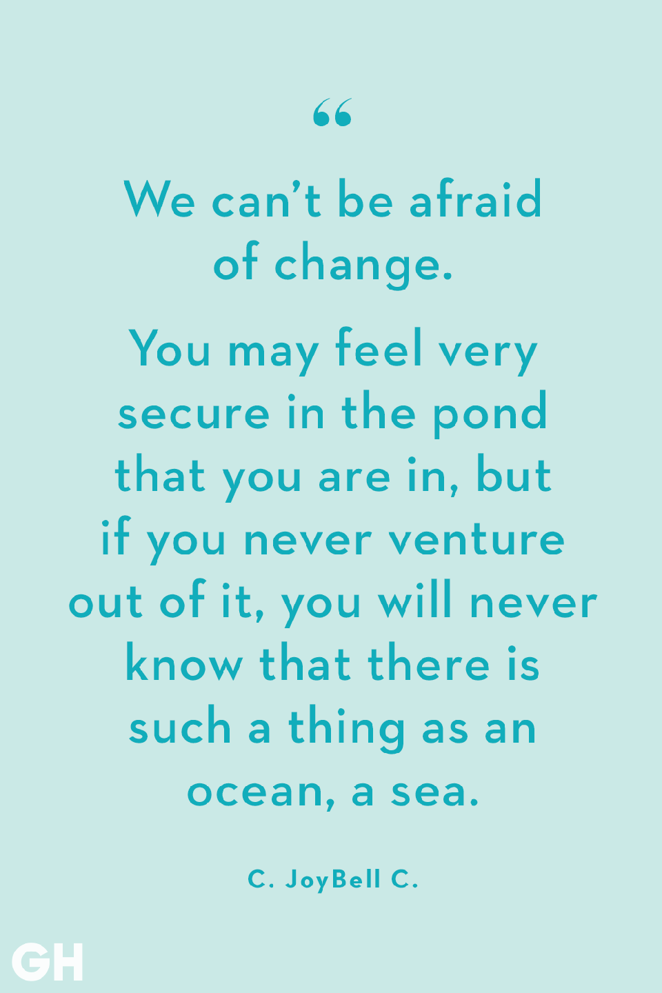 <p>We can't be afraid of change. You may feel very secure in the pond that you are in, but if you never venture out of it, you will never know that there is such a thing as an ocean, a sea.</p>