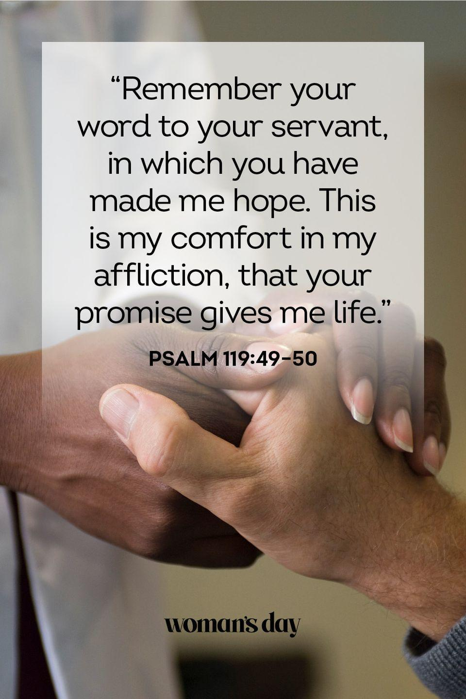 "<p>""Remember your word to your servant, in which you have made me hope. This is my comfort in my affliction, that your promise gives me life.""</p><p><strong>The Good News:</strong> Don't lose hope. God's promises never falter.</p>"