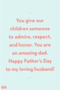 <p>You give our children someone to admire, respect, and honor. You are an amazing dad. Happy Father's Day to my loving husband!</p>