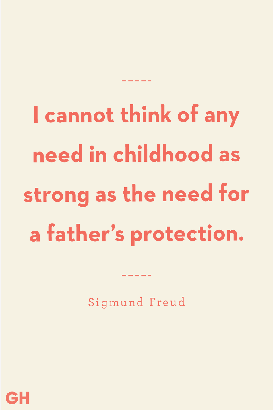 <p>I cannot think of any need in childhood as strong as the need for a father's protection.</p>