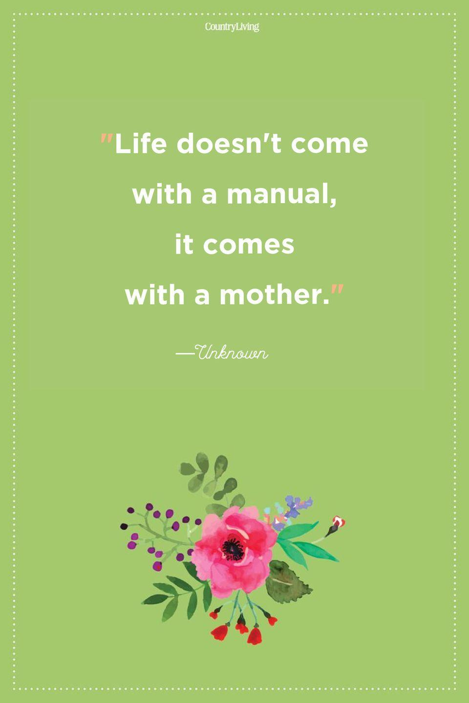 "<p>""Life doesn't come with a manual, it comes with a mother.""</p>"