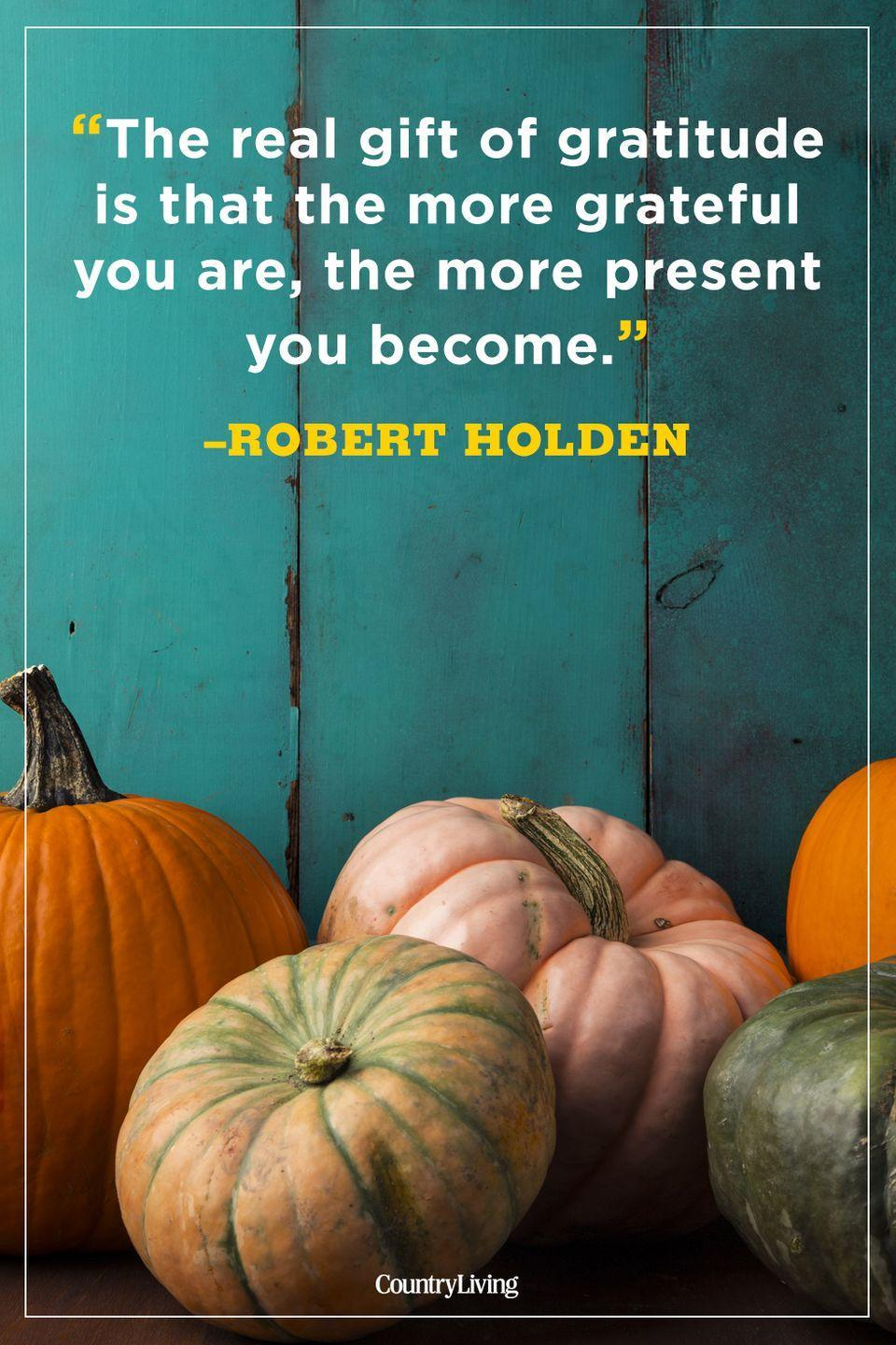 """<p>""""The real gift of gratitude is that the more grateful you are, the more present you become.""""</p>"""