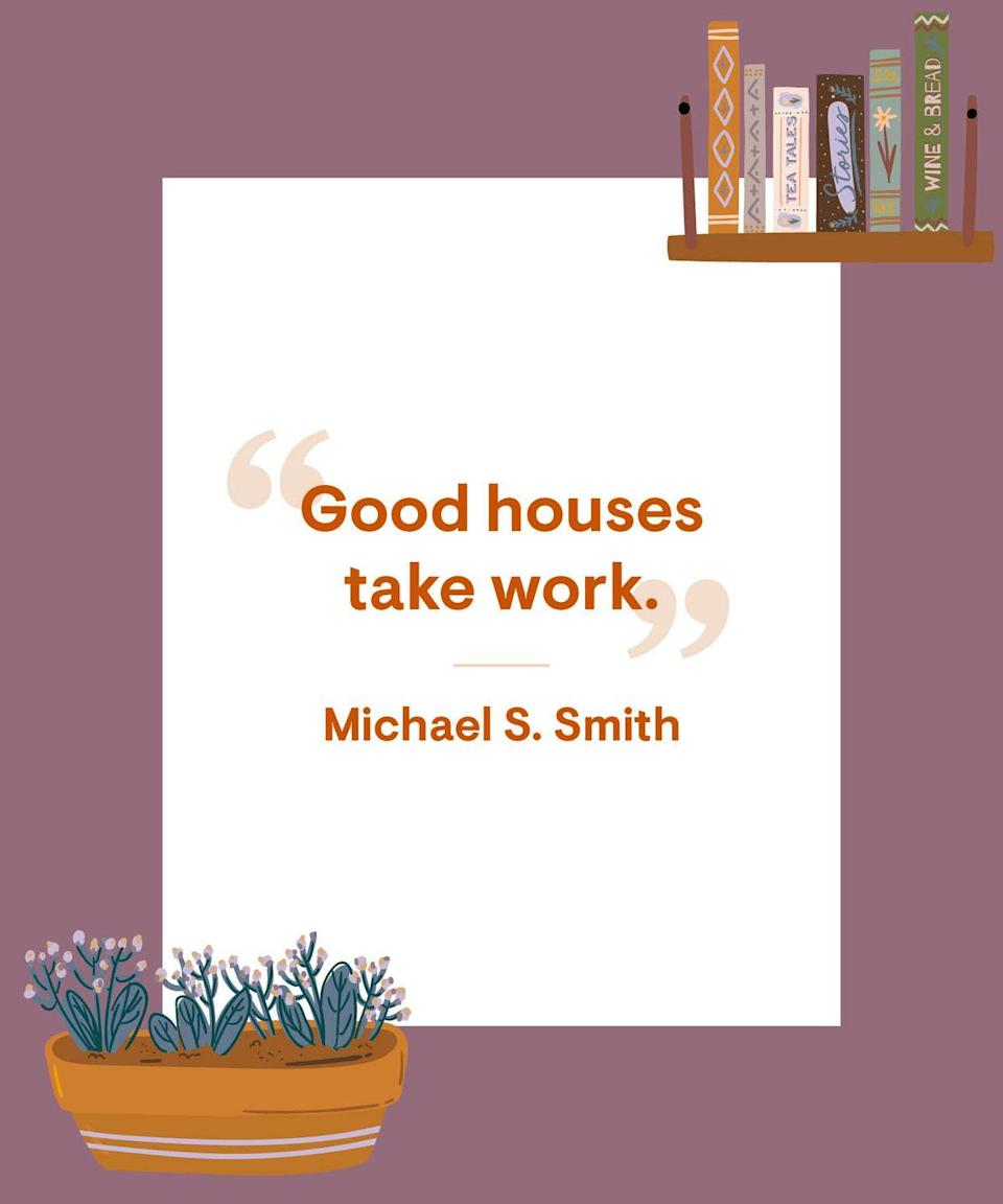 """<p><a href=""""https://www.housebeautiful.com/home-remodeling/interior-designers/advice/g1437/michael-s-smith-interview-0613/"""" rel=""""nofollow noopener"""" target=""""_blank"""" data-ylk=""""slk:Good houses"""" class=""""link rapid-noclick-resp"""">Good houses</a> take work. </p>"""