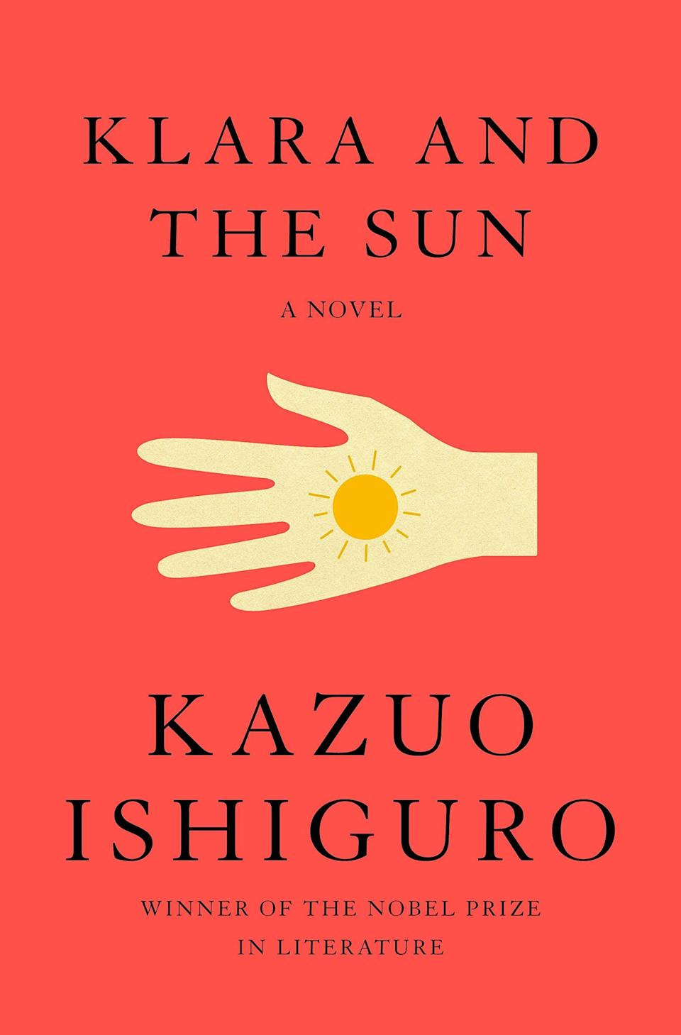 <p>Kazuo Ishiguro, the author of <strong>Never Let Me Go</strong>, returns with <span><strong>Klara and the Sun</strong></span>, a beautiful and empathetic novel told from the viewpoint of an Artificial Friend named Klara. From her place in a shop window, Klara observes the people who come into the store and those who walk by it every day as she waits patiently for someone to take her home. </p> <p><em>Out March 2</em></p>