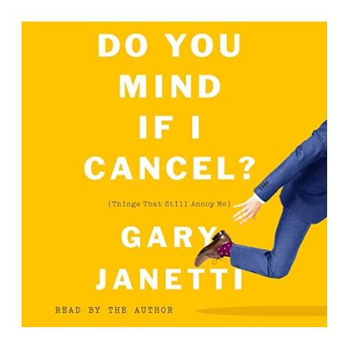 Do You Mind if I Cancel (Things That Still Annoy Me) by Gary Janetti. (Photo: Audible)
