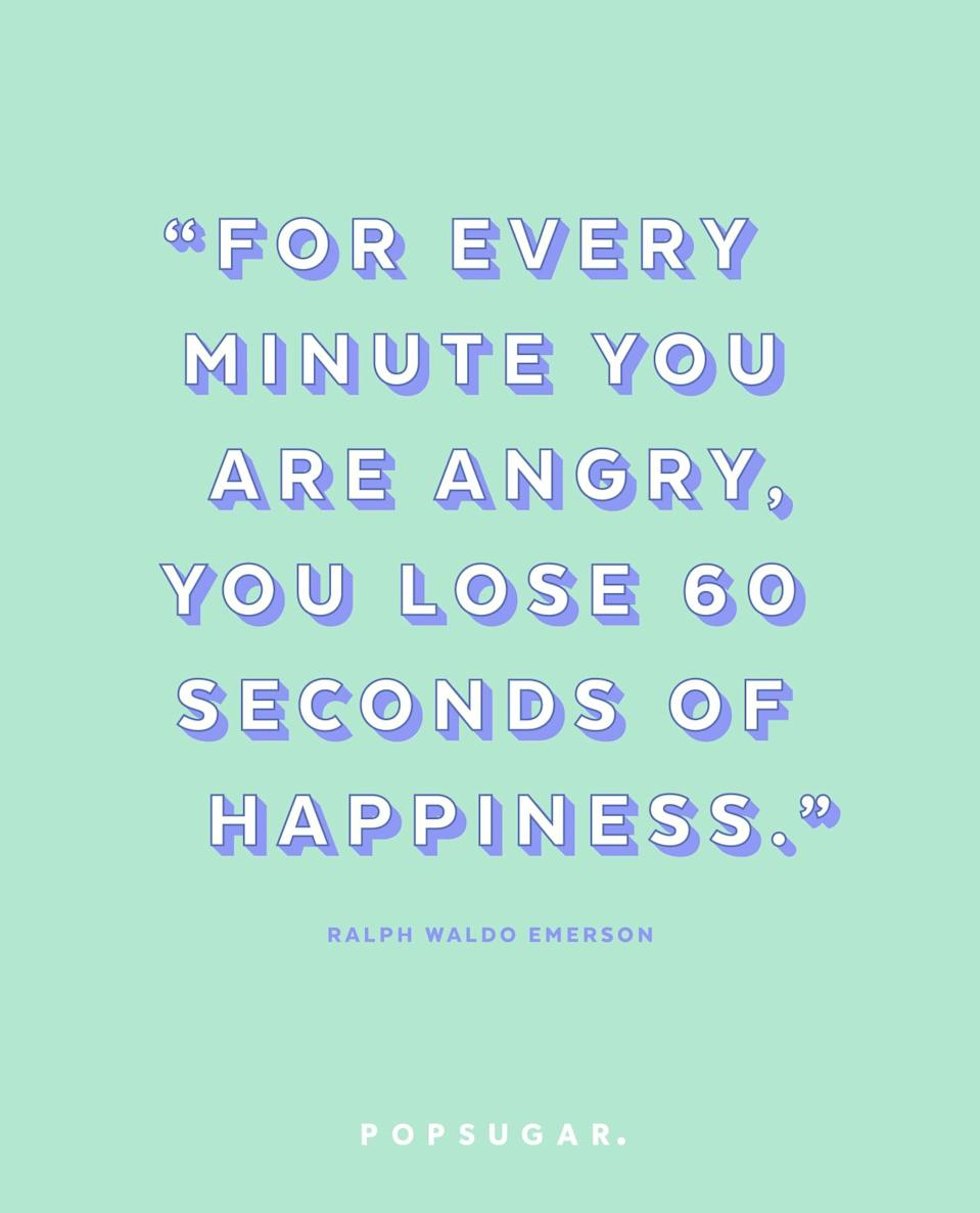 """<p><b>Quote:</b></p> <p>""""For every minute you are angry, you lose 60 seconds of happiness.""""</p> <p><strong>Lesson to learn:</strong></p> <p>The time and energy you spend on being angry you can spend on something that will better you, like happiness. Let go of your anger and grudges.</p>"""