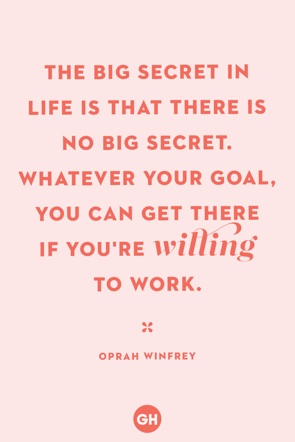 <p>The big secret in life is that there is no big secret. Whatever your goal, you can get there if you're willing to work.</p>