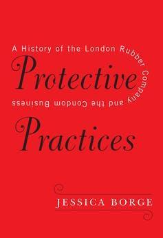 Red book cover reading 'Protective Practices: A History of the London Rubber Company and the Condom Business', JESSICA BORGE.