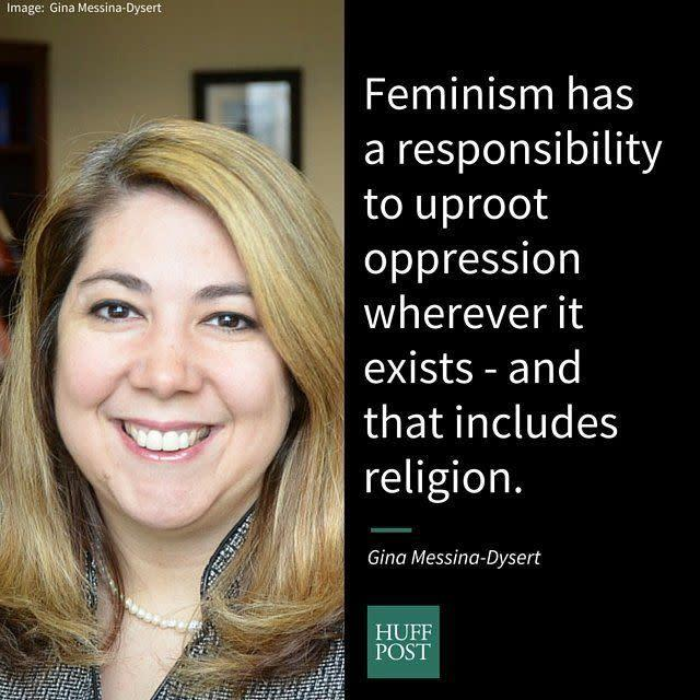 "<i>Messina-Dysert,&nbsp;co-founder of the site ""<span>Feminism and Religion</span>,"" on why Christian feminism isn't an oxymoron:</i><br><br>""While many believe the idea of a Christian feminist is an oxymoron, in truth, feminism and Christianity have a long history together. Although, many argue to be feminist is not to be Christian or vice versa, in fact, Christianity has feminist value. If we examine the foundation of the tradition, the idea that every person should be liberated and treated justly, this is very much in line with feminist ideals. Nonetheless, patriarchy has resulted in the manipulation of the tradition into one that has been utilized to oppress women. But with that said, feminism has a responsibility to uproot oppression wherever it exists - and that includes religion. And so, as a feminist lens is used to critique patriarchy in all aspects of society; it is critical that feminists continue to apply the same lens to religious traditions."""