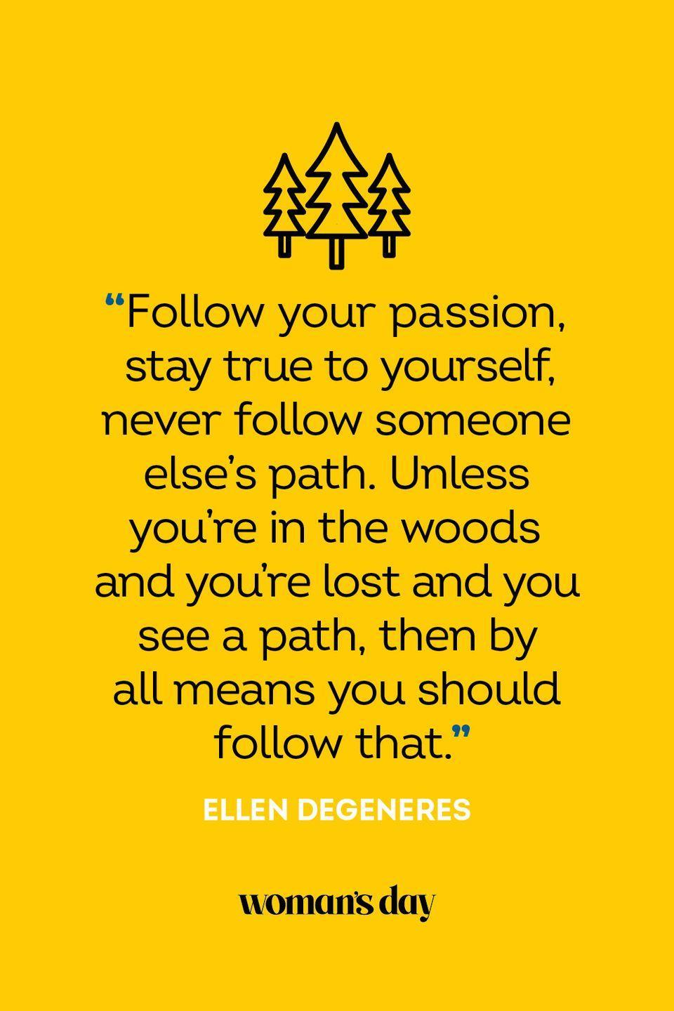 """<p>""""Follow your passion, stay true to yourself, never follow someone else's path. Unless you're in the woods and you're lost and you see a path, then by all means you should follow that.""""</p>"""