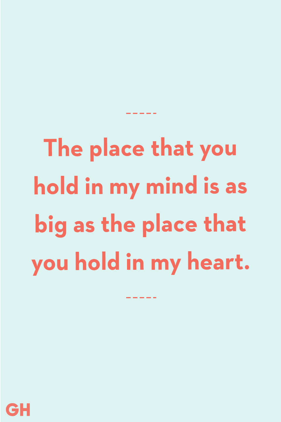 <p>The place that you hold in my mind is as big as the place that you hold in my heart.</p>