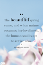 <p>The beautiful spring came, and when nature resumes her loveliness, the human soul is apt to revive also.</p>