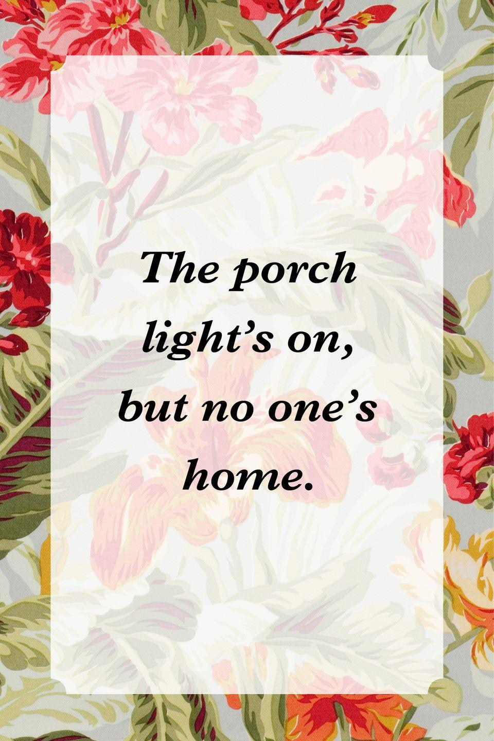 """<p>""""The porch light's on, but no one's home.""""</p>"""