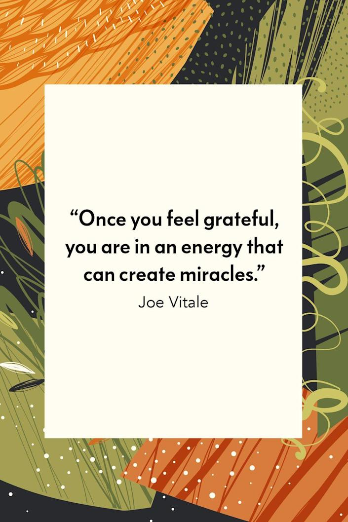 """<p>""""Once you feel grateful, you are in an energy that can create miracles,"""" spiritual teacher Joe Vitale wrote in his 2005 book, <em><a href=""""https://www.amazon.com/Attractor-Factor-Creating-Wealth-Anything/dp/B005CDVJ8C?tag=syn-yahoo-20&ascsubtag=%5Bartid%7C10072.g.28721147%5Bsrc%7Cyahoo-us"""" rel=""""nofollow noopener"""" target=""""_blank"""" data-ylk=""""slk:The Attractor Factor: 5 Easy Steps for Creating Wealth (or Anything Else) from the Inside Out"""" class=""""link rapid-noclick-resp"""">The Attractor Factor: 5 Easy Steps for Creating Wealth (or Anything Else) from the Inside Out</a>.</em></p>"""