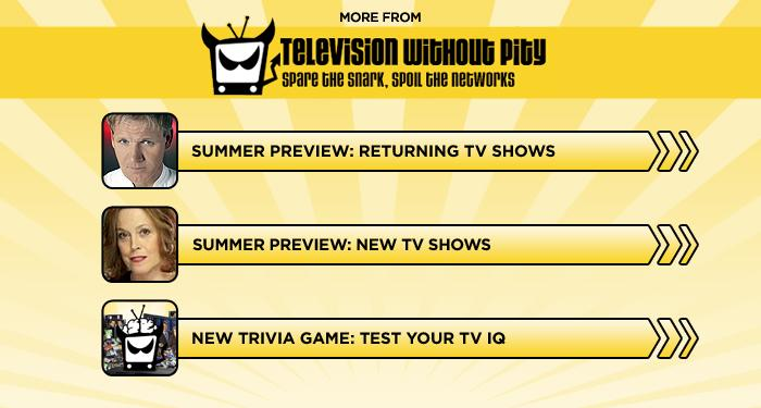 "<br><br><br><br><br><br><a target=""_blank"" href=""http://www.televisionwithoutpity.com/show/summer-preview/summer-tv-preview-2012-retuning-shows-series-photos.php?__source=tw%7Cyhtv&par=yhtv%20"">Summer Preview: Returning TV Shows</a><br><br><br><br><a target=""_blank"" href=""http://www.televisionwithoutpity.com/show/summer-preview/summer-tv-preview-2012-new-shows-series-photos.php?__source=tw%7Cyhtv&par=yhtv%20"">Summer Preview: New TV Movies</a><br><br><br><br><a target=""_blank"" href=""http://www.televisionwithoutpity.com/trivia?__source=tw%7Cyhtv&par=yhtv%20"">New Trivia Game: Test Your TV IQ</a>"