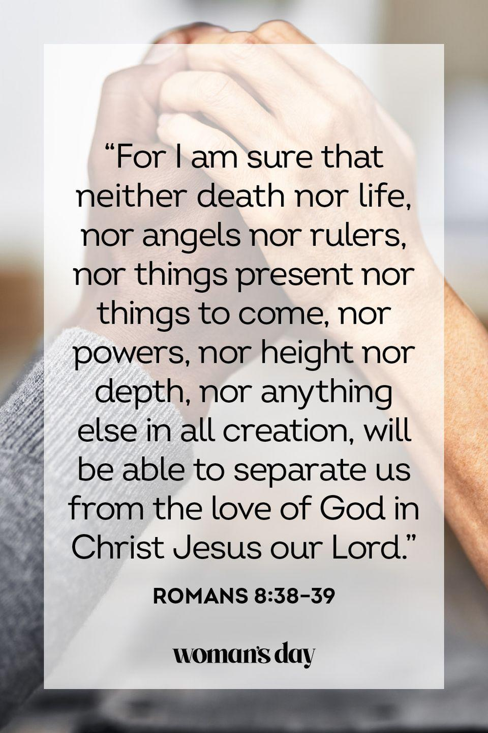 "<p>""For I am sure that neither death nor life, nor angels nor rulers, nor things present nor things to come, nor powers, nor height nor depth, nor anything else in all creation, will be able to separate us from the love of God in Christ Jesus our Lord.""</p><p><strong>The Good News:</strong> There is nothing on the face of the earth, not even death itself, that is powerful enough to separate us from the love of God.</p>"