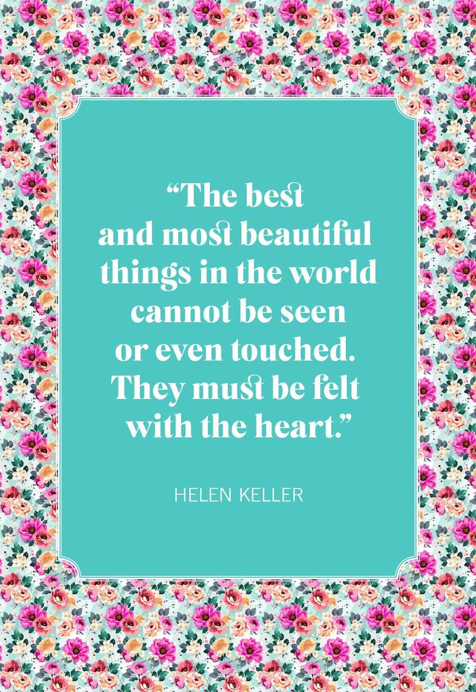 "<p>""The best and most beautiful things in the world cannot be seen or even touched. They must be felt with the heart."" </p>"