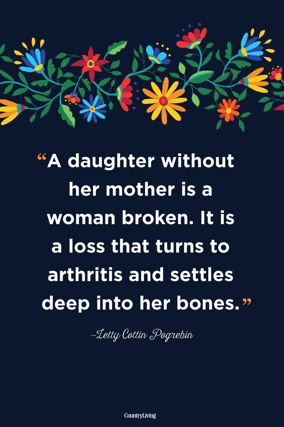 """<p>""""A daughter without her mother is a woman broken. It is a loss that turns to arthritis and settles deep into her bones.""""</p>"""
