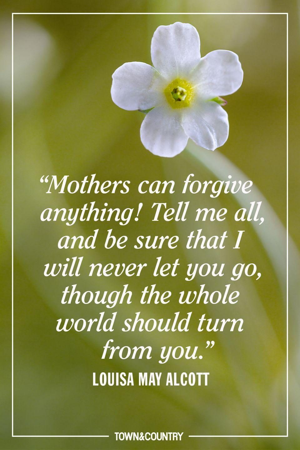 """<p>""""Mothers can forgive anything! Tell me all, and be sure that I will never let you go, though the whole world should turn from you.""""</p><p>- Louisa May Alcott</p>"""