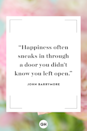 <p>Happiness often sneaks in through a door you didn't know you left open.</p>