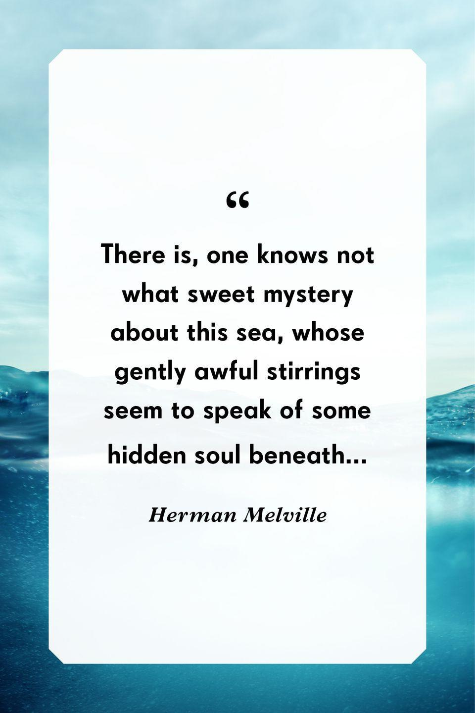 """<p>""""There is, one knows not what sweet mystery about this sea, whose gently awful stirrings seem to speak of some hidden soul beneath...""""</p>"""