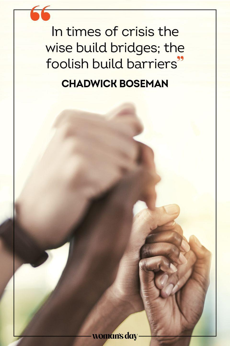 """<p>""""In times of crisis the wise build bridges; the foolish build barriers."""" — Chadwick Boseman</p>"""