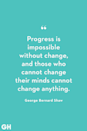 <p>Progress is impossible without change, and those who cannot change their minds cannot change anything.</p>