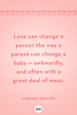 <p>Love can change a person the way a parent can change a baby — awkwardly, and often with a great deal of mess.</p>