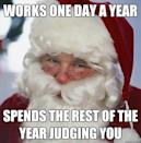 """<p>If only we could work just one day a year and still be able to afford presents for all the kids ... </p><p><em><a href=""""https://www.goodhousekeeping.com/life/parenting/news/a41821/how-to-tell-kids-about-santa/"""" rel=""""nofollow noopener"""" target=""""_blank"""" data-ylk=""""slk:RELATED: How to Tell Your Kids About Santa Without Breaking Their Hearts"""" class=""""link rapid-noclick-resp"""">RELATED: How to Tell Your Kids About Santa Without Breaking Their Hearts</a></em></p>"""
